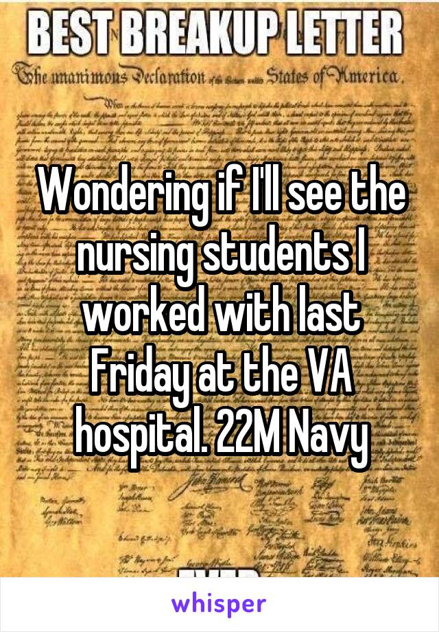 Wondering if I'll see the nursing students I worked with last Friday at the VA hospital. 22M Navy