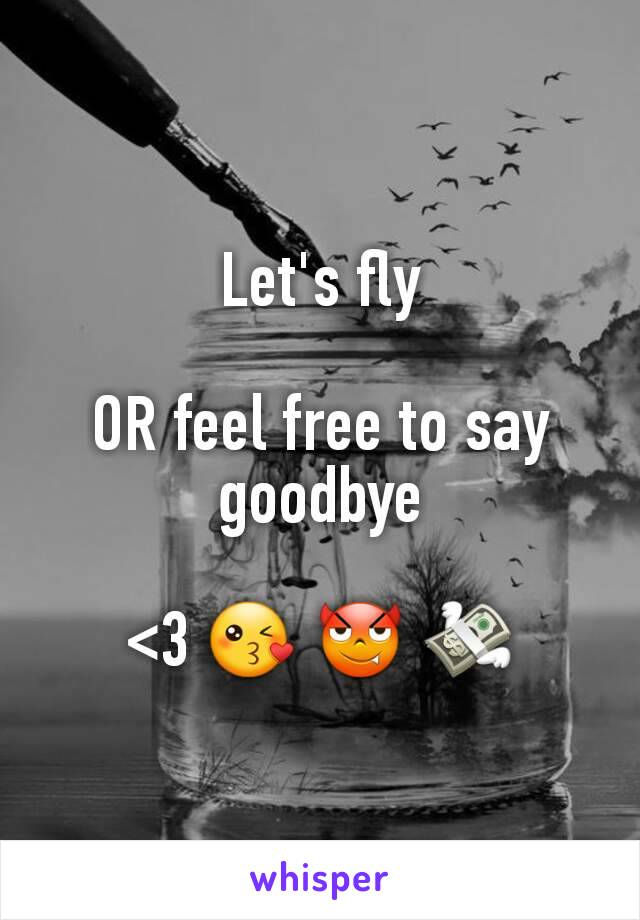 Let's fly  OR feel free to say goodbye  <3 😘 😈 💸