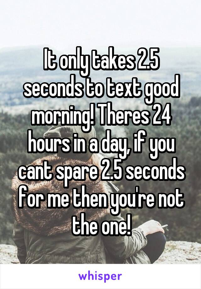 It only takes 2.5 seconds to text good morning! Theres 24 hours in a day, if you cant spare 2.5 seconds for me then you're not the one!