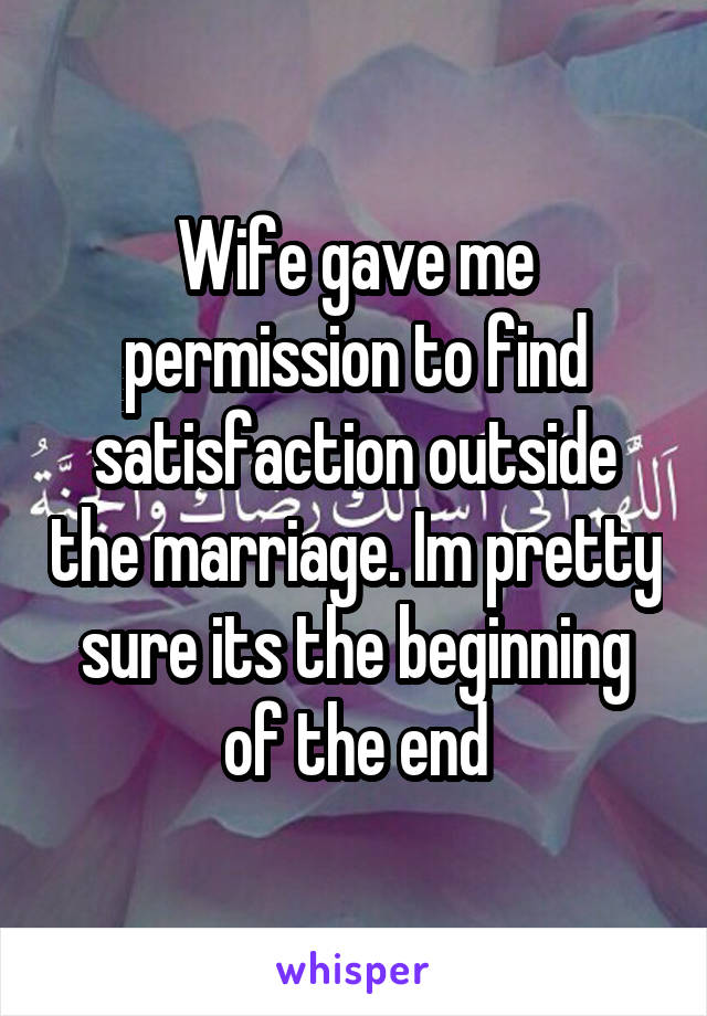 Wife gave me permission to find satisfaction outside the marriage. Im pretty sure its the beginning of the end