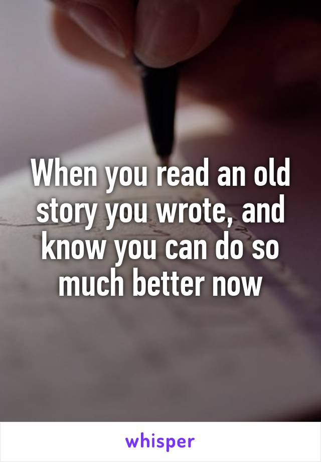 When you read an old story you wrote, and know you can do so much better now