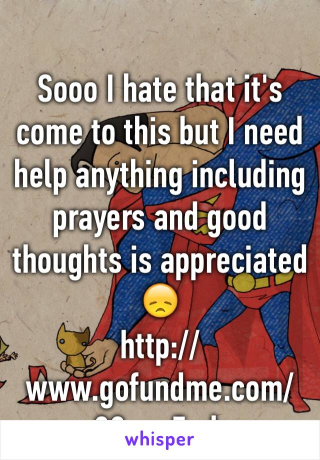 Sooo I hate that it's come to this but I need help anything including prayers and good thoughts is appreciated 😞 http://www.gofundme.com/22uqq5mk