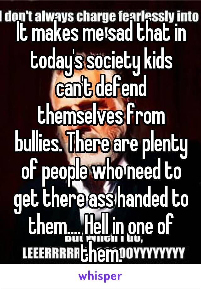 It makes me sad that in today's society kids can't defend themselves from bullies. There are plenty of people who need to get there ass handed to them.... Hell in one of them.