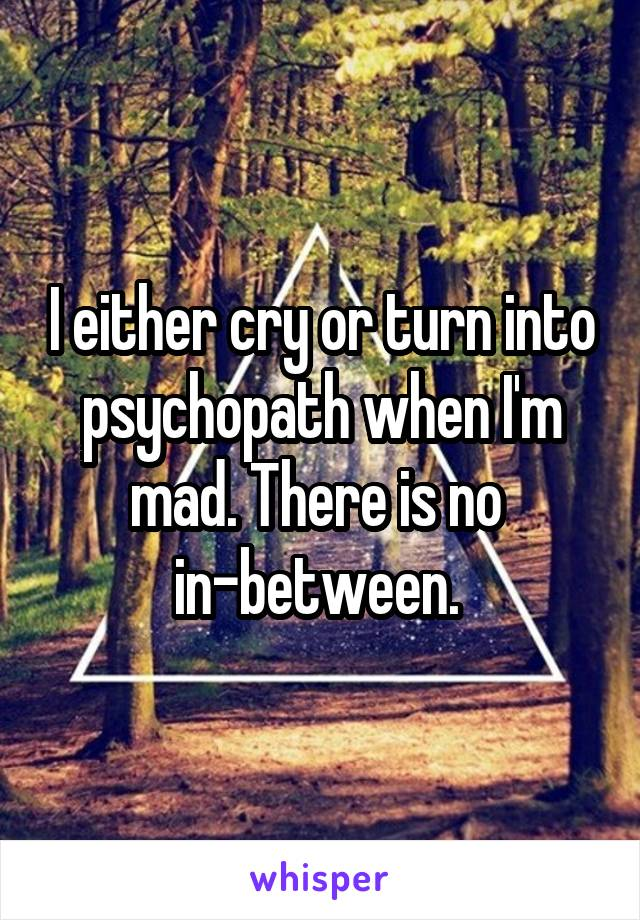 I either cry or turn into psychopath when I'm mad. There is no  in-between.