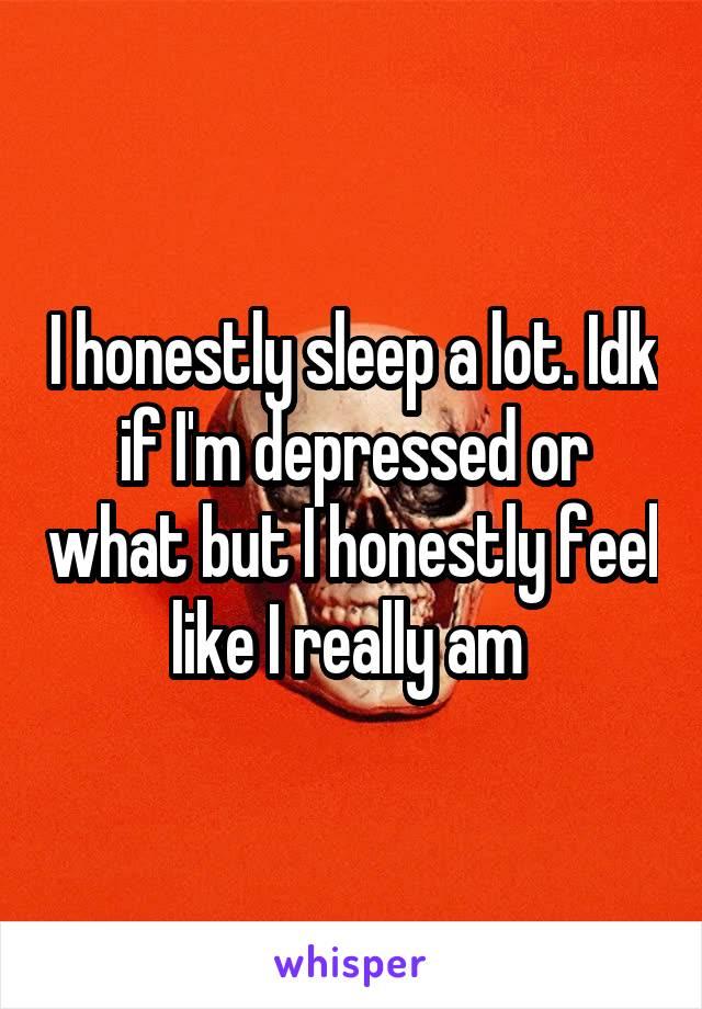I honestly sleep a lot. Idk if I'm depressed or what but I honestly feel like I really am
