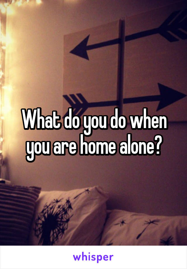 What do you do when you are home alone?