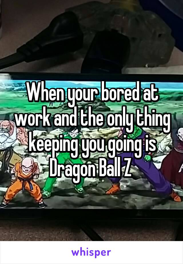 When your bored at work and the only thing keeping you going is Dragon Ball Z