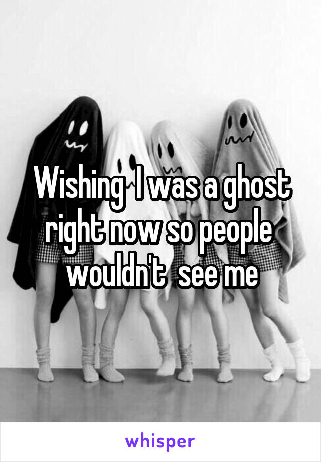 Wishing  I was a ghost right now so people  wouldn't  see me