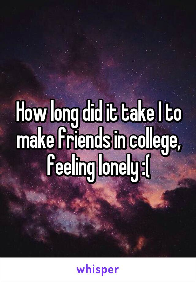 How long did it take I to make friends in college, feeling lonely :(