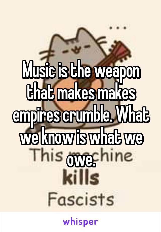 Music is the weapon that makes makes empires crumble. What we know is what we owe.