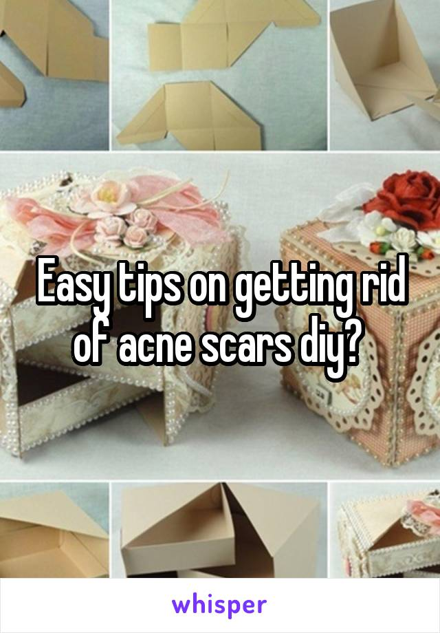 Easy tips on getting rid of acne scars diy?