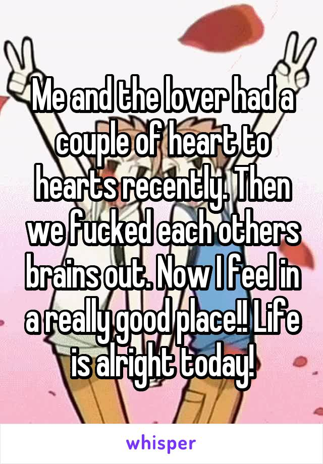 Me and the lover had a couple of heart to hearts recently. Then we fucked each others brains out. Now I feel in a really good place!! Life is alright today!