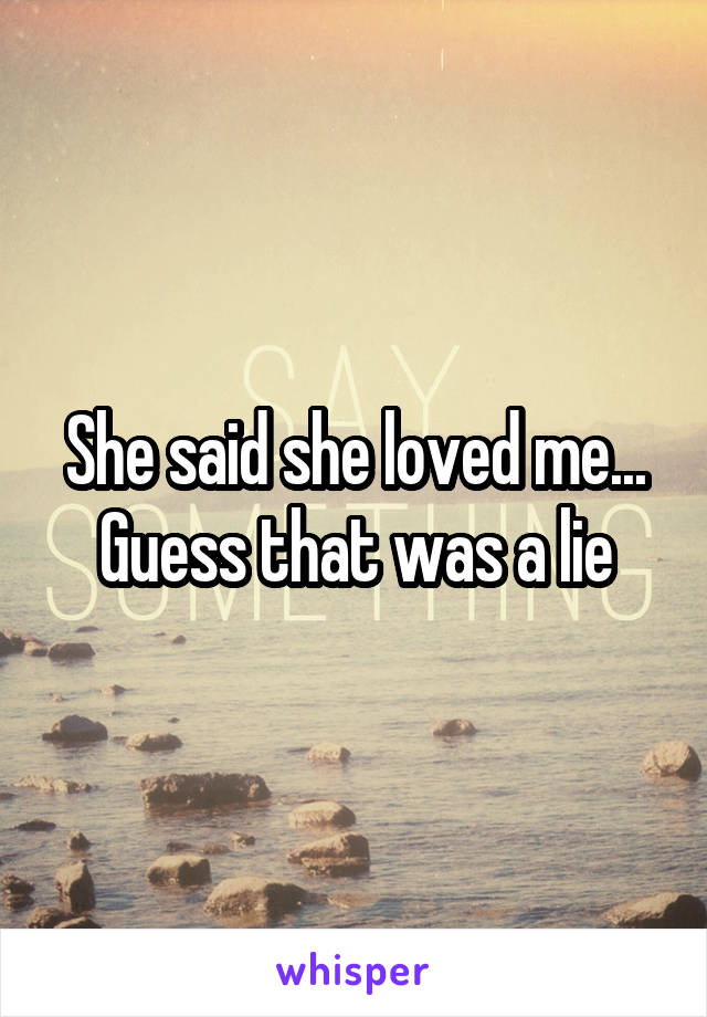 She said she loved me... Guess that was a lie