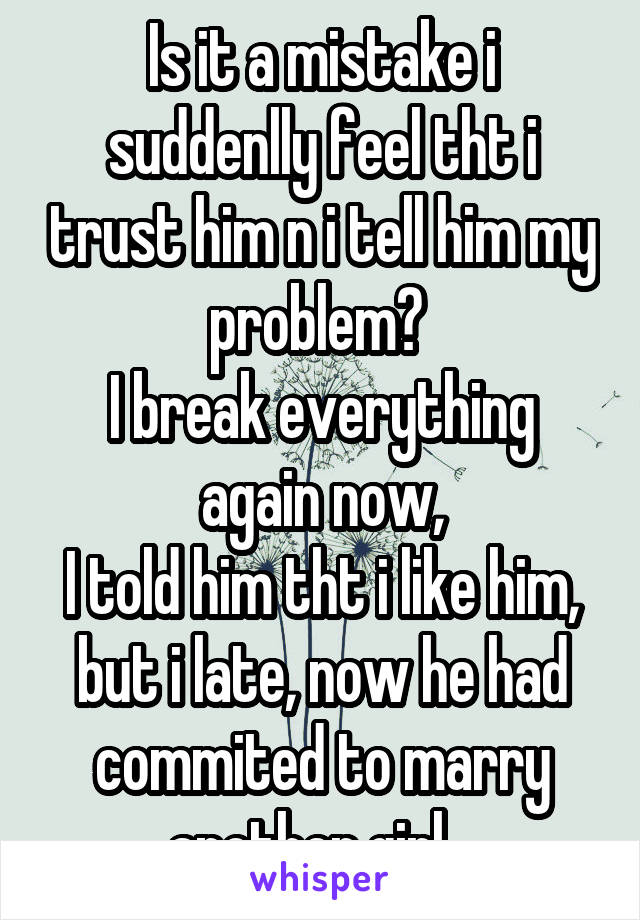 Is it a mistake i suddenlly feel tht i trust him n i tell him my problem?  I break everything again now, I told him tht i like him, but i late, now he had commited to marry another girl...