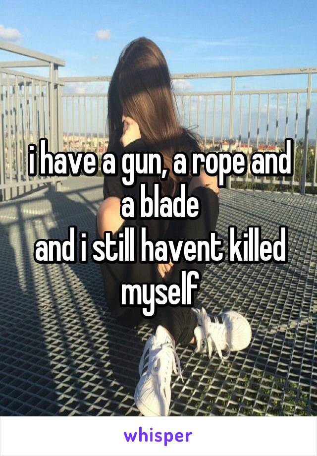 i have a gun, a rope and a blade and i still havent killed myself
