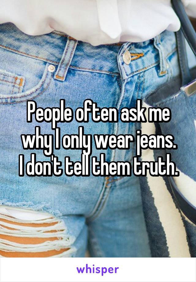 People often ask me why I only wear jeans. I don't tell them truth.