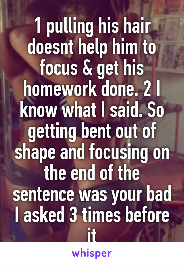 1 pulling his hair doesnt help him to focus & get his homework done. 2 I know what I said. So getting bent out of shape and focusing on the end of the sentence was your bad I asked 3 times before it
