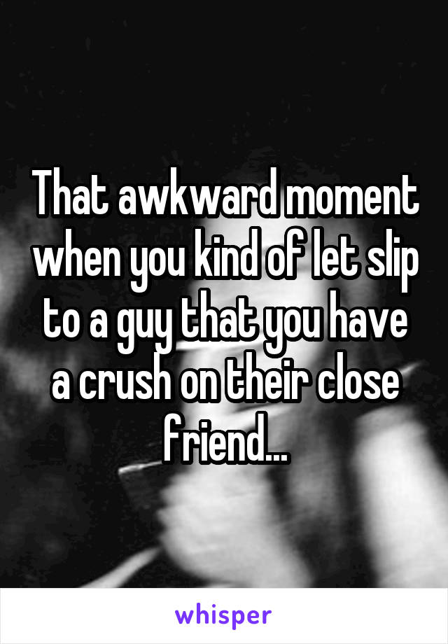 That awkward moment when you kind of let slip to a guy that you have a crush on their close friend...