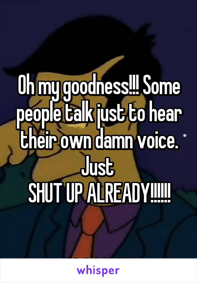 Oh my goodness!!! Some people talk just to hear their own damn voice. Just  SHUT UP ALREADY!!!!!!
