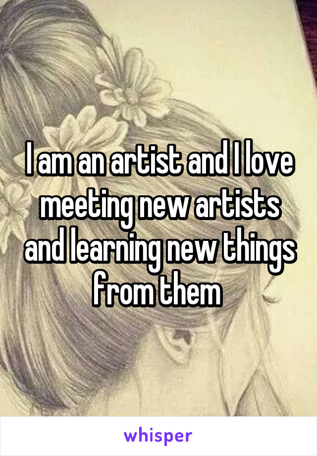 I am an artist and I love meeting new artists and learning new things from them