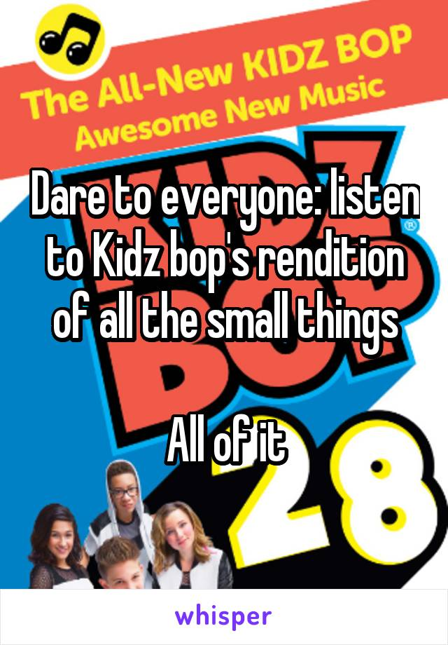 Dare to everyone: listen to Kidz bop's rendition of all the small things  All of it