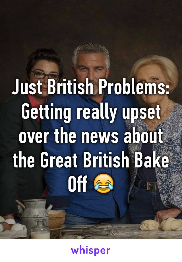 Just British Problems: Getting really upset over the news about the Great British Bake Off 😂