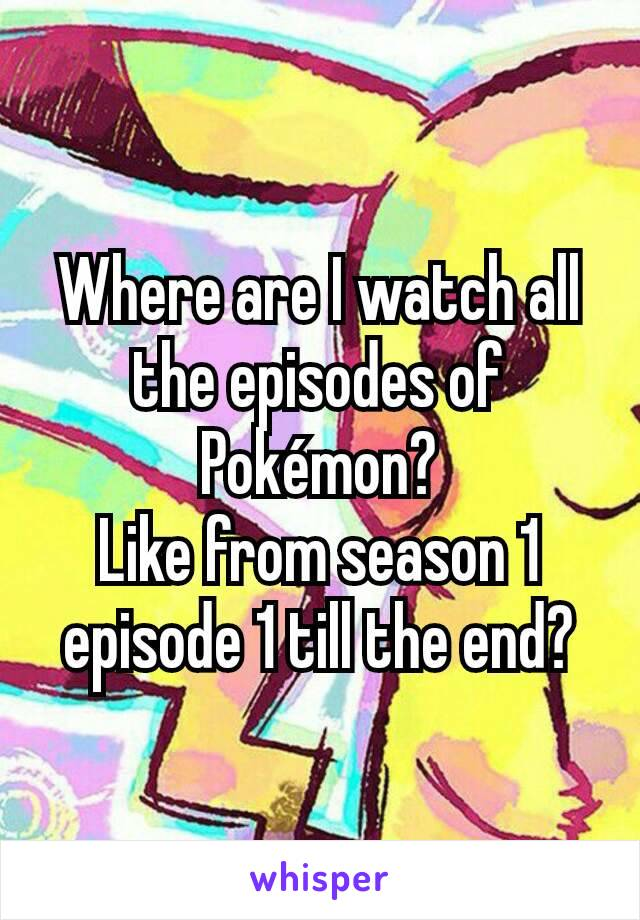 Where are I watch all the episodes of Pokémon? Like from season 1 episode 1 till the end?