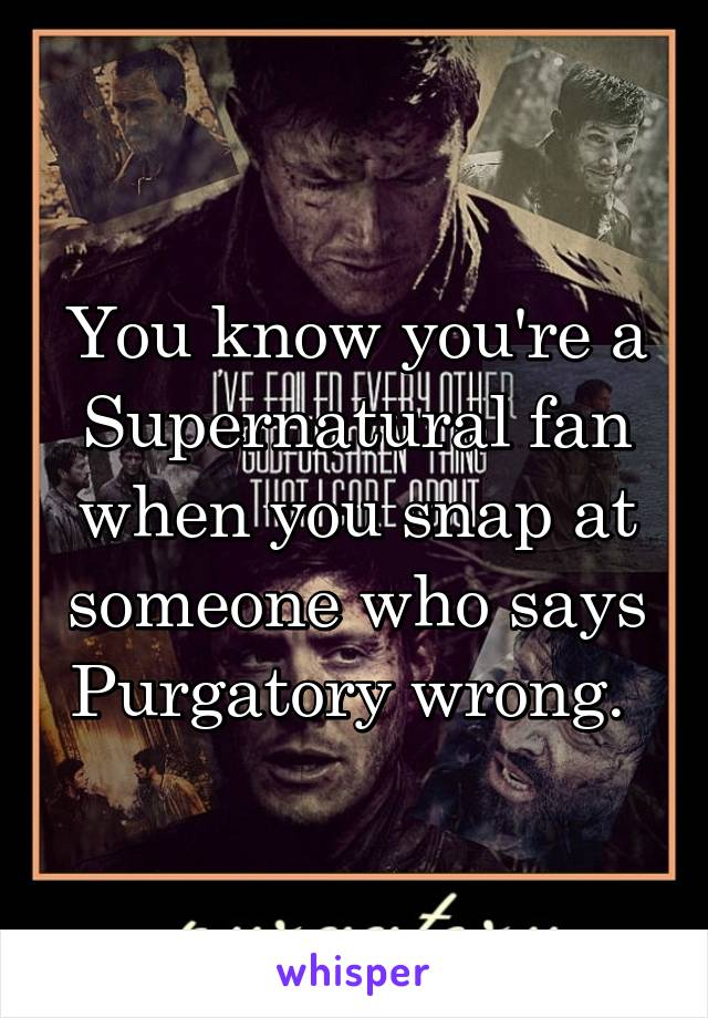 You know you're a Supernatural fan when you snap at someone who says Purgatory wrong.