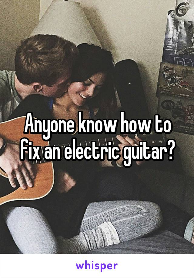 Anyone know how to fix an electric guitar?