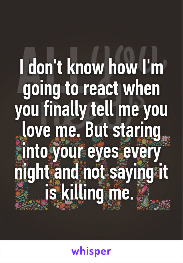 I don't know how I'm going to react when you finally tell me you love me. But staring into your eyes every night and not saying it is killing me.