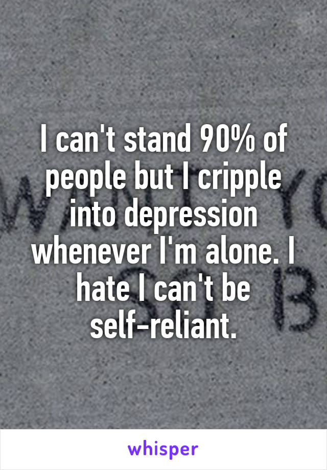 I can't stand 90% of people but I cripple into depression whenever I'm alone. I hate I can't be self-reliant.