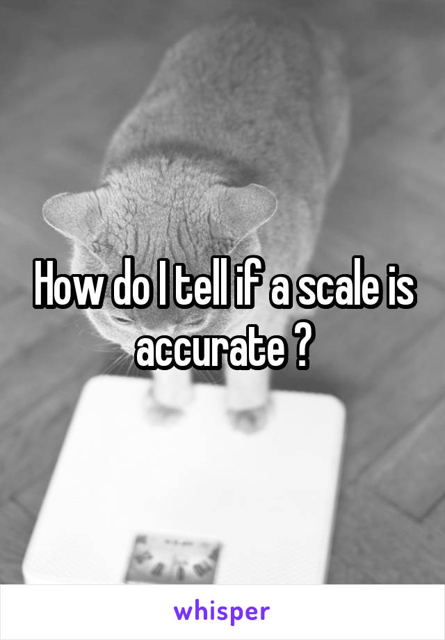 How do I tell if a scale is accurate ?