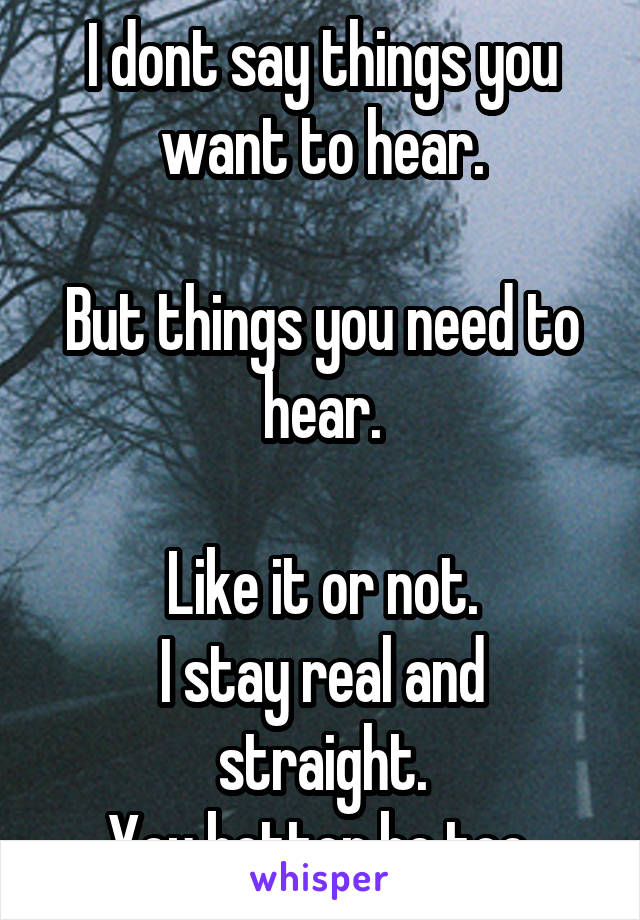 I dont say things you want to hear.  But things you need to hear.  Like it or not. I stay real and straight. You better be too.