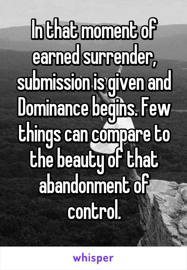 In that moment of earned surrender, submission is given and Dominance begins. Few things can compare to the beauty of that abandonment of control.