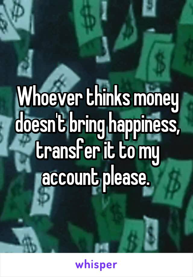 Whoever thinks money doesn't bring happiness, transfer it to my account please.