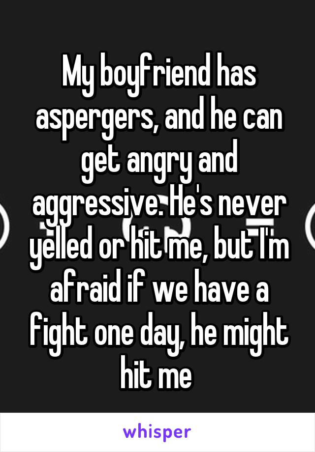 My boyfriend has aspergers, and he can get angry and aggressive. He's never yelled or hit me, but I'm afraid if we have a fight one day, he might hit me