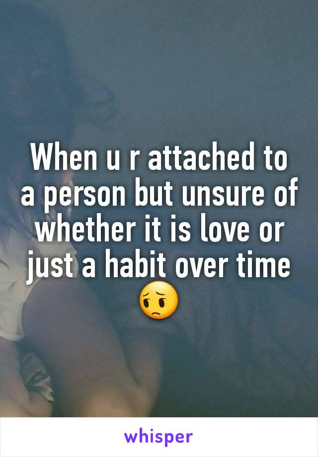 When u r attached to a person but unsure of whether it is love or just a habit over time 😔