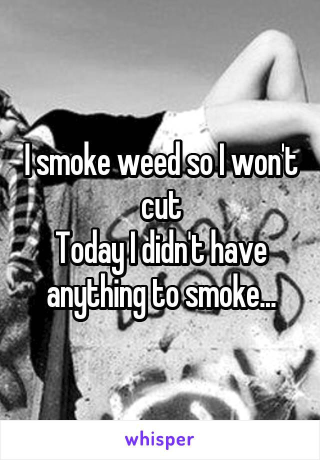 I smoke weed so I won't cut Today I didn't have anything to smoke...