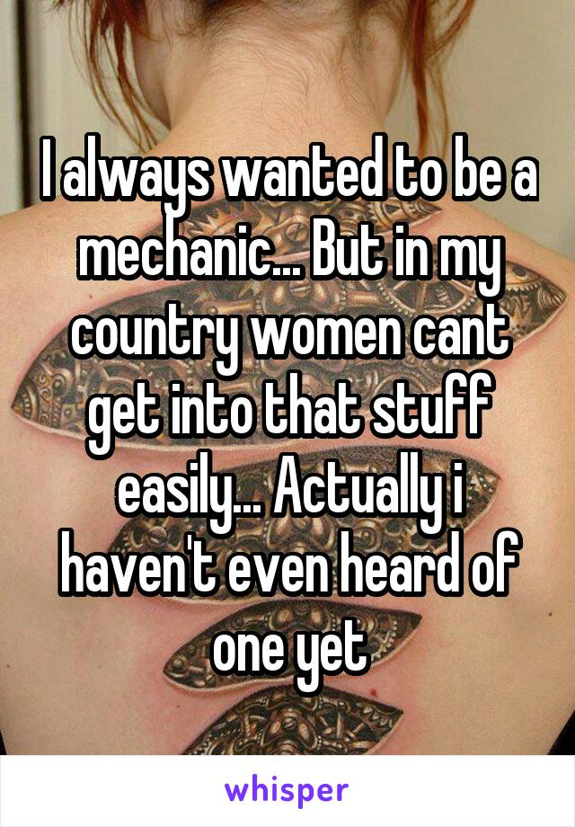 I always wanted to be a mechanic... But in my country women cant get into that stuff easily... Actually i haven't even heard of one yet