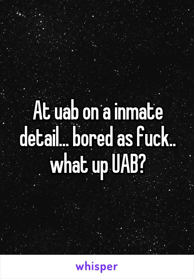 At uab on a inmate detail... bored as fuck.. what up UAB?