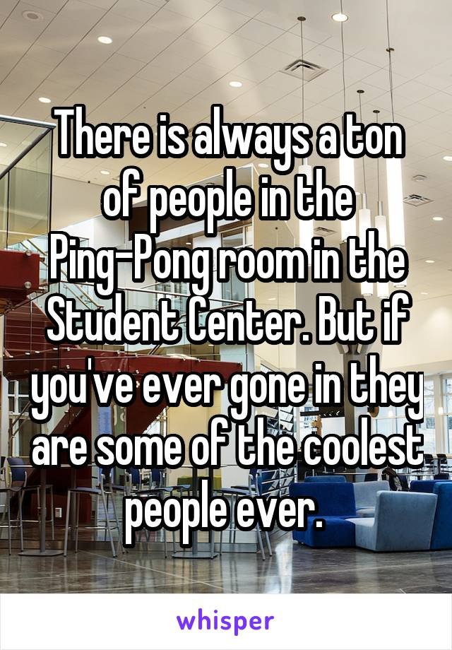 There is always a ton of people in the Ping-Pong room in the Student Center. But if you've ever gone in they are some of the coolest people ever.