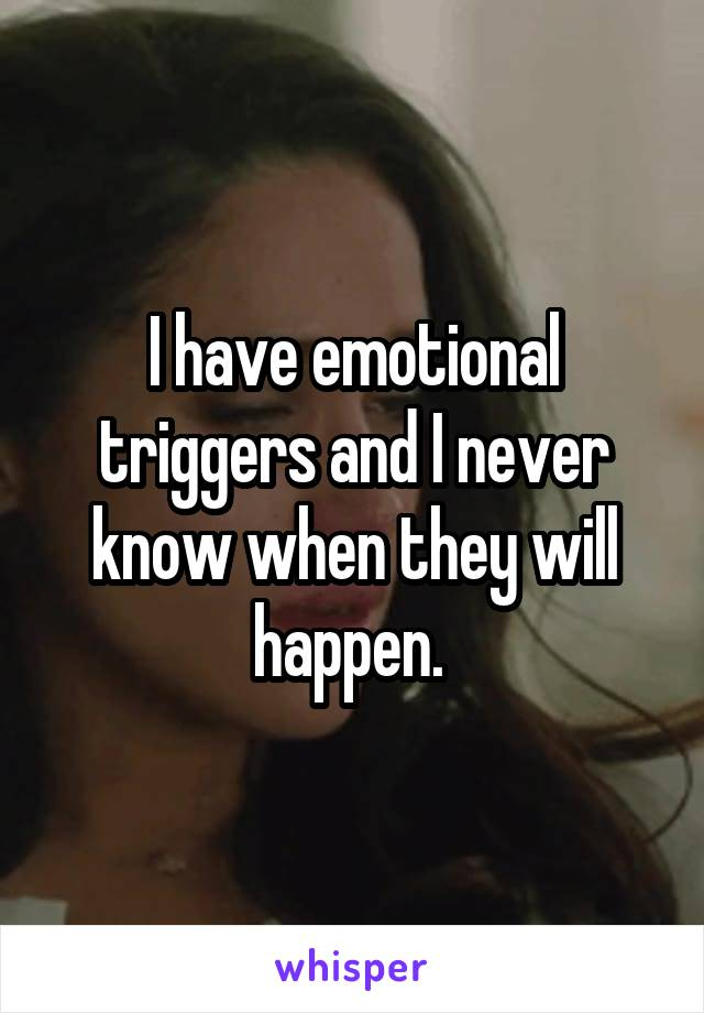 I have emotional triggers and I never know when they will happen.