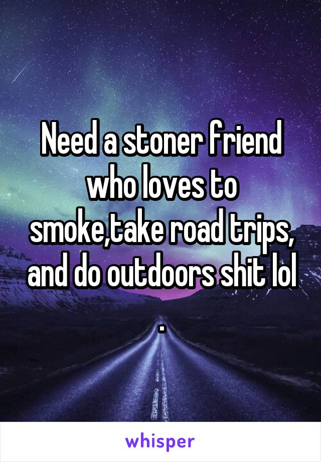 Need a stoner friend who loves to smoke,take road trips, and do outdoors shit lol .
