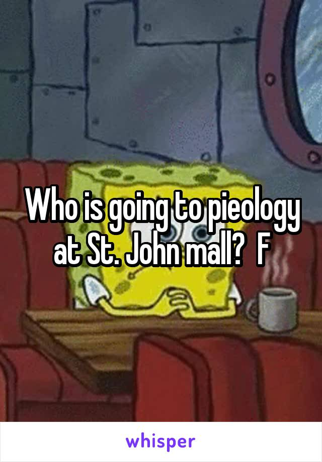 Who is going to pieology at St. John mall?  F