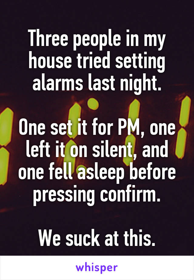 Three people in my house tried setting alarms last night.  One set it for PM, one left it on silent, and one fell asleep before pressing confirm.  We suck at this.
