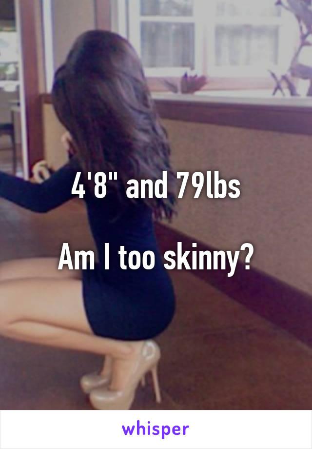 "4'8"" and 79lbs  Am I too skinny?"