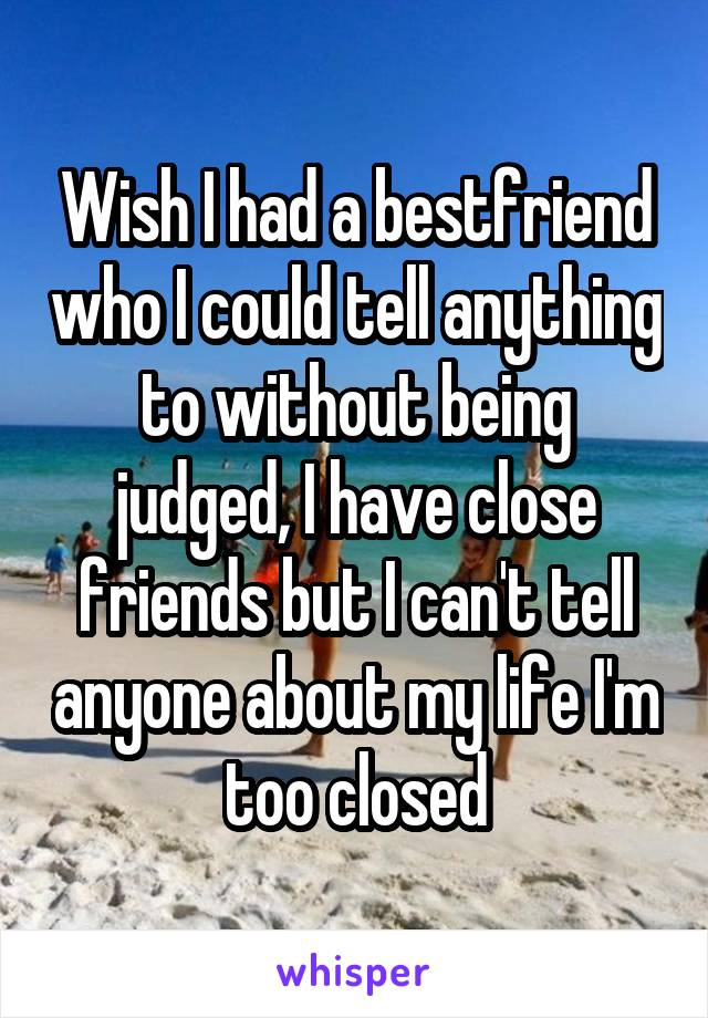 Wish I had a bestfriend who I could tell anything to without being judged, I have close friends but I can't tell anyone about my life I'm too closed