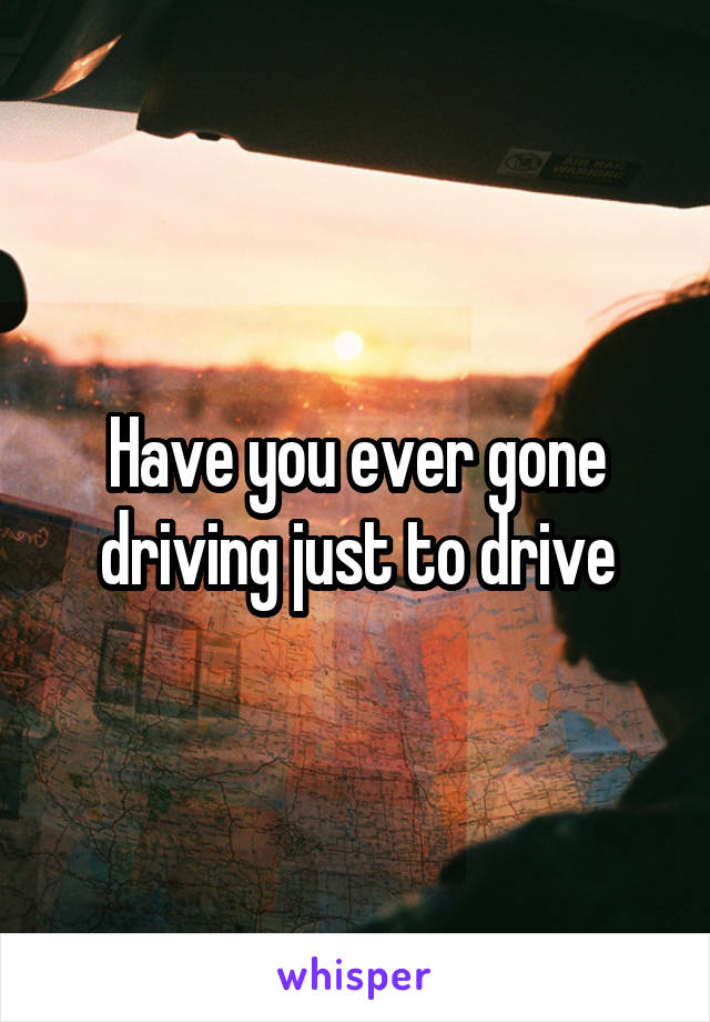 Have you ever gone driving just to drive