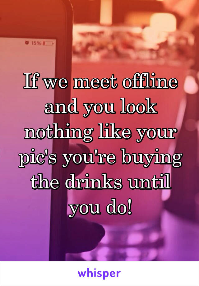 If we meet offline and you look nothing like your pic's you're buying the drinks until you do!