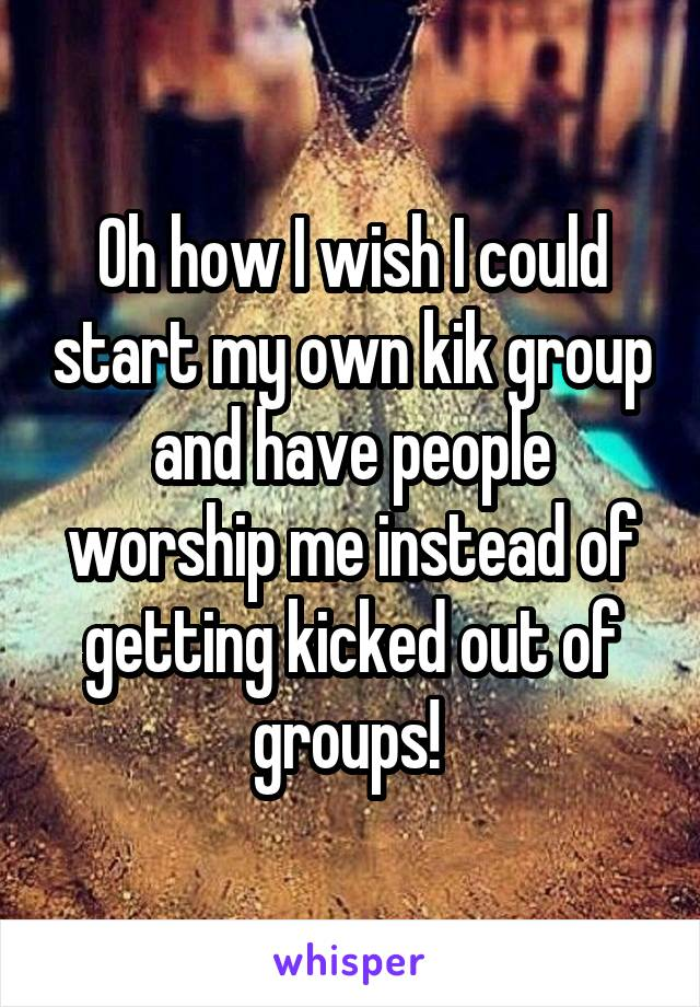 Oh how I wish I could start my own kik group and have people worship me instead of getting kicked out of groups!